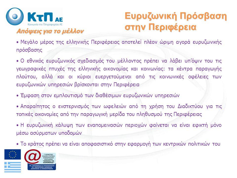 Απόψεις για το μέλλον Μεγάλο μέρος της ελληνικής Περιφέρειας αποτελεί πλέον ώριμη αγορά ευρυζωνικής πρόσβασης Ο εθνικός ευρυζωνικός σχεδιασμός του μέλλοντος πρέπει να λάβει υπ'όψιν του τις γεωγραφικές πτυχές της ελληνικής οικονομίας και κοινωνίας: τα κέντρα παραγωγής πλούτου, αλλά και οι κύριοι ευεργετούμενοι από τις κοινωνικές οφέλειες των ευρυζωνικών υπηρεσιών βρίσκονται στην Περιφέρεια Έμφαση στον εμπλουτισμό των διαθέσιμων ευρυζωνικών υπηρεσιών Απαραίτητος ο ενστερνισμός των ωφελειών από τη χρήση του Διαδικτύου για τις τοπικές οικονομίες από την παραγωγική μερίδα του πληθυσμού της Περιφέρειας Η ευρυζωνική κάλυψη των εναπομεινασών περιοχών φαίνεται να είναι εφικτή μόνο μέσω ασύρματων υποδομών Το κράτος πρέπει να είναι αποφασιστικό στην εφαρμογή των κεντρικών πολιτικών του Ευρυζωνική Πρόσβαση στην Περιφέρεια