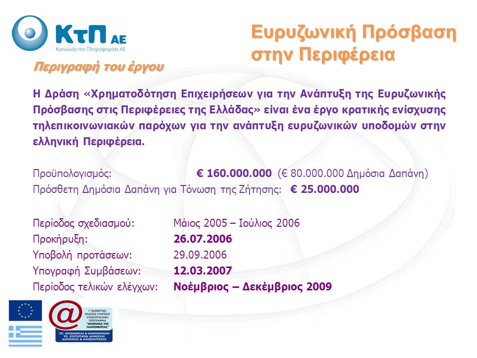 Περιγραφή του έργου Η Δράση «Χρηματοδότηση Επιχειρήσεων για την Ανάπτυξη της Ευρυζωνικής Πρόσβασης στις Περιφέρειες της Ελλάδας» είναι ένα έργο κρατικής ενίσχυσης τηλεπικοινωνιακών παρόχων για την ανάπτυξη ευρυζωνικών υποδομών στην ελληνική Περιφέρεια.