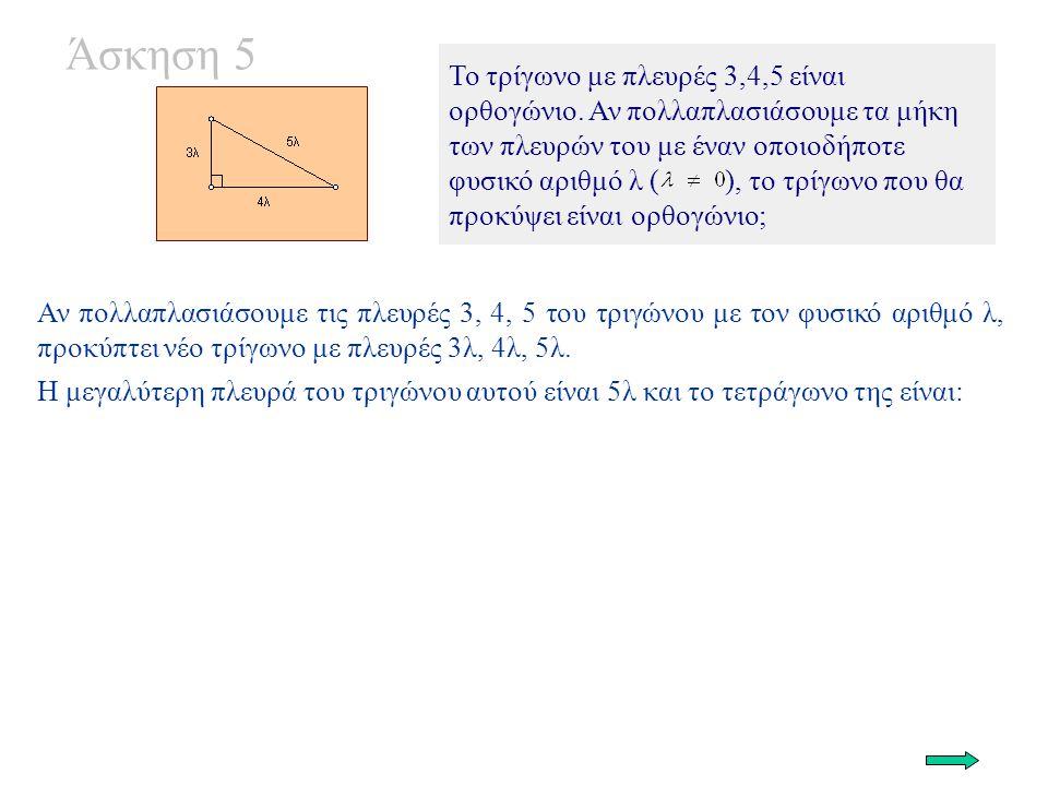 Άσκηση 5 Το τρίγωνο με πλευρές 3,4,5 είναι ορθογώνιο. Αν πολλαπλασιάσουμε τα μήκη των πλευρών του με έναν οποιοδήποτε φυσικό αριθμό λ ( ), το τρίγωνο