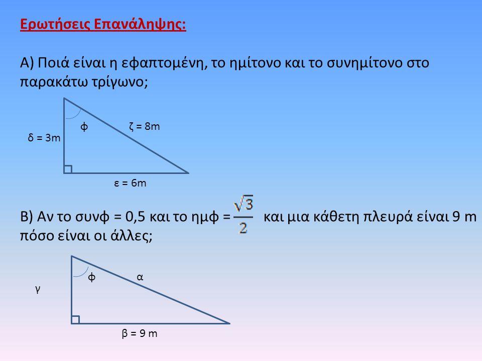 Ερωτήσεις Επανάληψης: Α) Ποιά είναι η εφαπτομένη, το ημίτονο και το συνημίτονο στο παρακάτω τρίγωνο; Β) Αν το συνφ = 0,5 και το ημφ = και μια κάθετη π