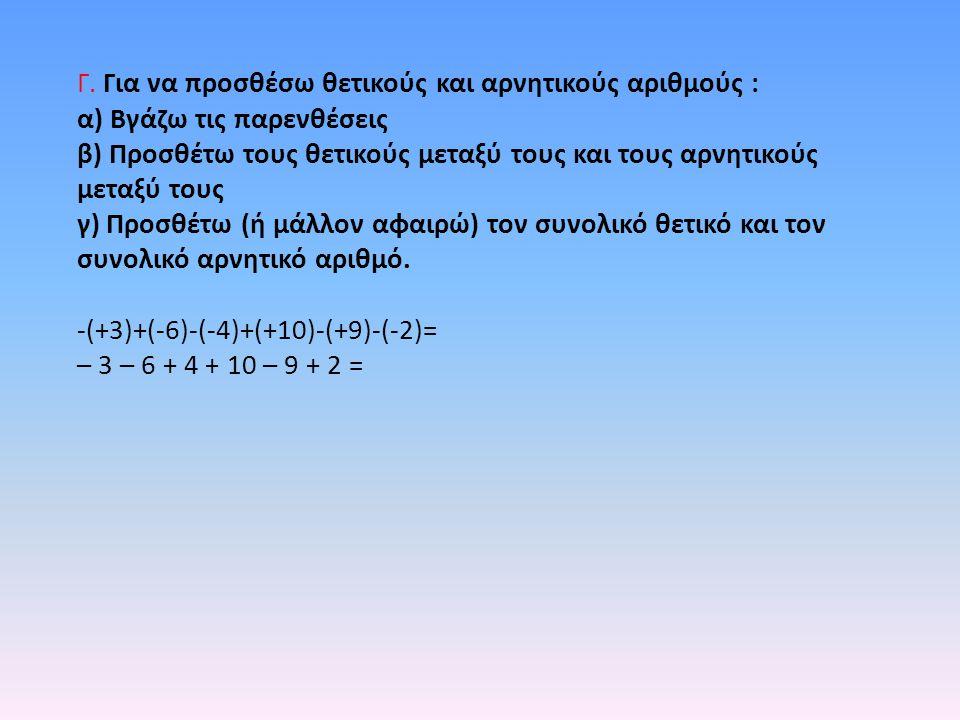 Γ. Για να προσθέσω θετικούς και αρνητικούς αριθμούς : α) Βγάζω τις παρενθέσεις β) Προσθέτω τους θετικούς μεταξύ τους και τους αρνητικούς μεταξύ τους γ