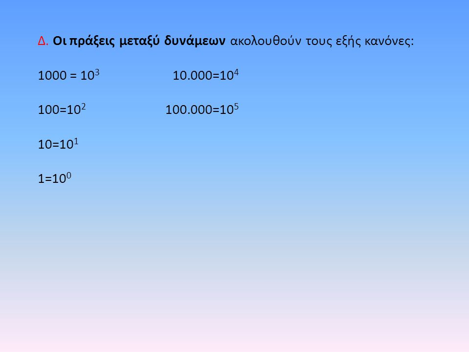 Δ. Οι πράξεις μεταξύ δυνάμεων ακολουθούν τους εξής κανόνες: 1000 = 10 3 10.000=10 4 100=10 2 100.000=10 5 10=10 1 1=10 0