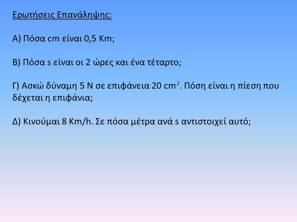 Ερωτήσεις Επανάληψης: Α) Πόσα cm είναι 0,5 Km; Β) Πόσα s είναι οι 2 ώρες και ένα τέταρτο; Γ) Ασκώ δύναμη 5 N σε επιφάνεια 20 cm 2. Πόση είναι η πίεση