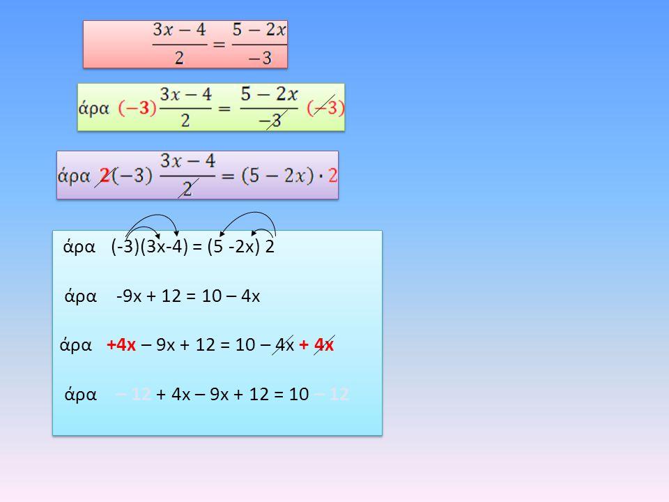 άρα (-3)(3x-4) = (5 -2x) 2 άρα -9x + 12 = 10 – 4x άρα +4x – 9x + 12 = 10 – 4x + 4x άρα – 12 + 4x – 9x + 12 = 10 – 12 άρα (-3)(3x-4) = (5 -2x) 2 άρα -9
