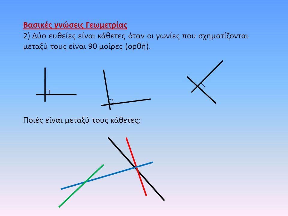 Βασικές γνώσεις Γεωμετρίας 2) Δύο ευθείες είναι κάθετες όταν οι γωνίες που σχηματίζονται μεταξύ τους είναι 90 μοίρες (ορθή). Ποιές είναι μεταξύ τους κ
