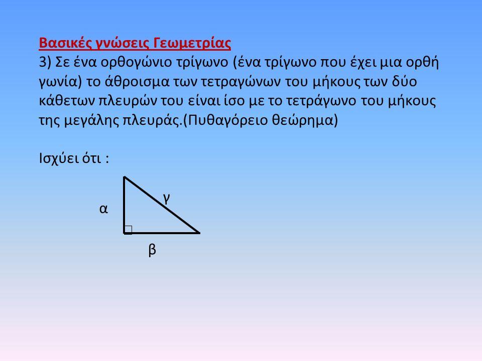 Βασικές γνώσεις Γεωμετρίας 3) Σε ένα ορθογώνιο τρίγωνο (ένα τρίγωνο που έχει μια ορθή γωνία) το άθροισμα των τετραγώνων του μήκους των δύο κάθετων πλε