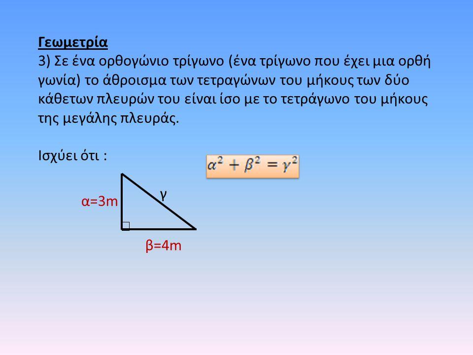 Γεωμετρία 3) Σε ένα ορθογώνιο τρίγωνο (ένα τρίγωνο που έχει μια ορθή γωνία) το άθροισμα των τετραγώνων του μήκους των δύο κάθετων πλευρών του είναι ίσ