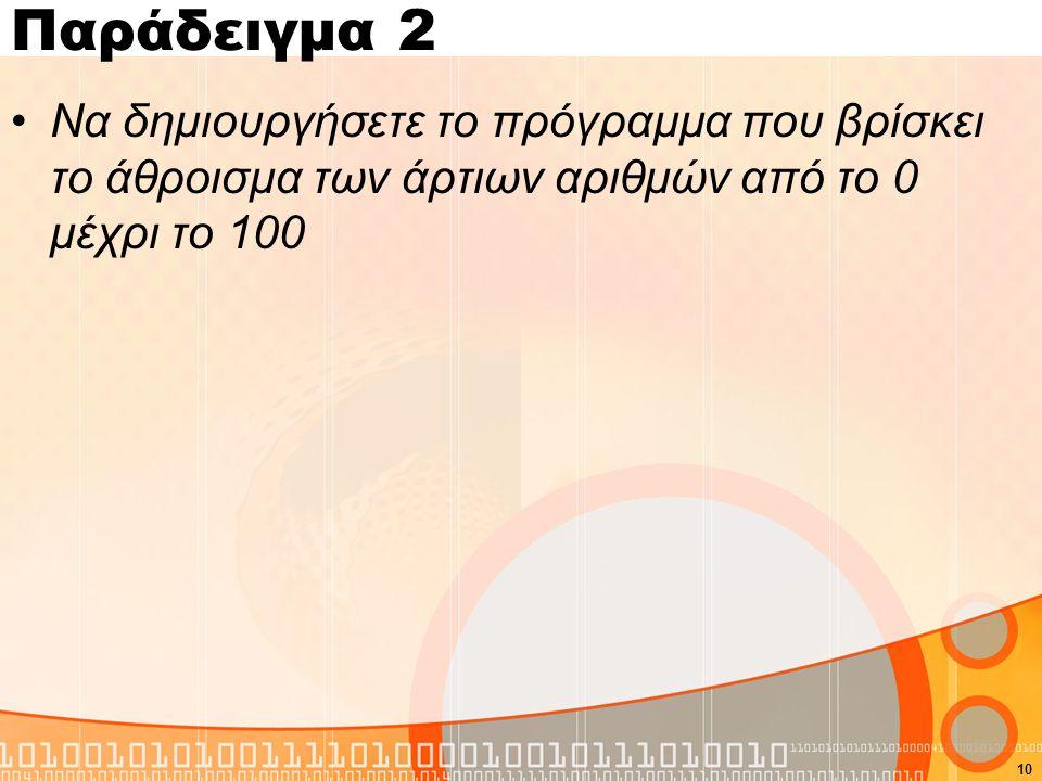 Παράδειγμα 2 Να δημιουργήσετε το πρόγραμμα που βρίσκει το άθροισμα των άρτιων αριθμών από το 0 μέχρι το 100 10