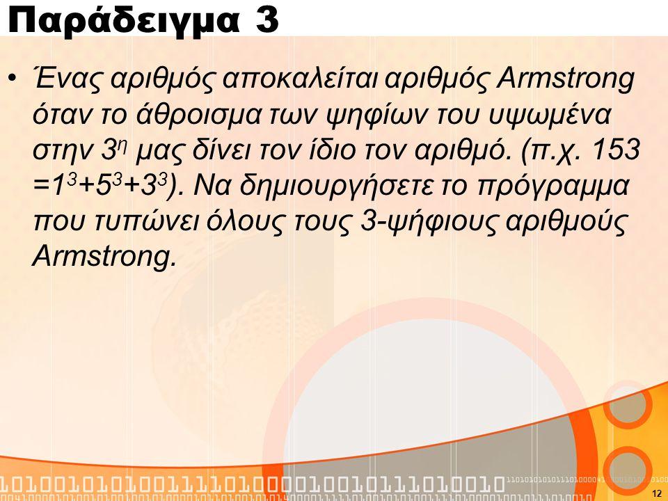 Παράδειγμα 3 Ένας αριθμός αποκαλείται αριθμός Armstrong όταν το άθροισμα των ψηφίων του υψωμένα στην 3 η μας δίνει τον ίδιο τον αριθμό.