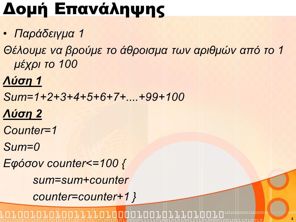 Δομή Επανάληψης Παράδειγμα 1 Θέλουμε να βρούμε το άθροισμα των αριθμών από το 1 μέχρι το 100 Λύση 1 Sum=1+2+3+4+5+6+7+....+99+100 Λύση 2 Counter=1 Sum=0 Εφόσον counter<=100 { sum=sum+counter counter=counter+1 } 4