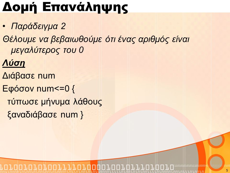 Δομή Επανάληψης Παράδειγμα 2 Θέλουμε να βεβαιωθούμε ότι ένας αριθμός είναι μεγαλύτερος του 0 Λύση Διάβασε num Εφόσον num<=0 { τύπωσε μήνυμα λάθους ξαναδιάβασε num } 5