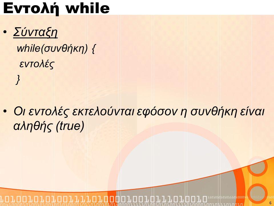 Εντολή while Σύνταξη while(συνθήκη) { εντολές } Οι εντολές εκτελούνται εφόσον η συνθήκη είναι αληθής (true) 6