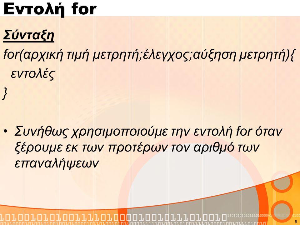 Εντολή for Σύνταξη for(αρχική τιμή μετρητή;έλεγχος;αύξηση μετρητή){ εντολές } Συνήθως χρησιμοποιούμε την εντολή for όταν ξέρουμε εκ των προτέρων τον αριθμό των επαναλήψεων 9