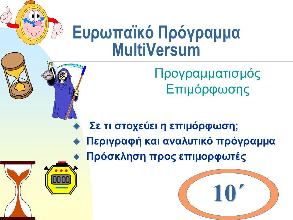 Ευρωπαϊκό Πρόγραμμα MultiVersum Προγραμματισμός Επιμόρφωσης u Σε τι στοχεύει η επιμόρφωση; u Περιγραφή και αναλυτικό πρόγραμμα u Πρόσκληση προς επιμορφωτές 10΄