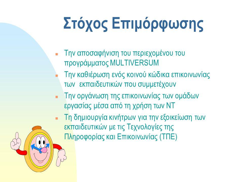 Στόχος Επιμόρφωσης n Την αποσαφήνιση του περιεχομένου του προγράμματος MULTIVERSUM n Την καθιέρωση ενός κοινού κώδικα επικοινωνίας των εκπαιδευτικών που συμμετέχουν n Την οργάνωση της επικοινωνίας των ομάδων εργασίας μέσα από τη χρήση των ΝΤ n Τη δημιουργία κινήτρων για την εξοικείωση των εκπαιδευτικών με τις Τεχνολογίες της Πληροφορίας και Επικοινωνίας (ΤΠΕ)