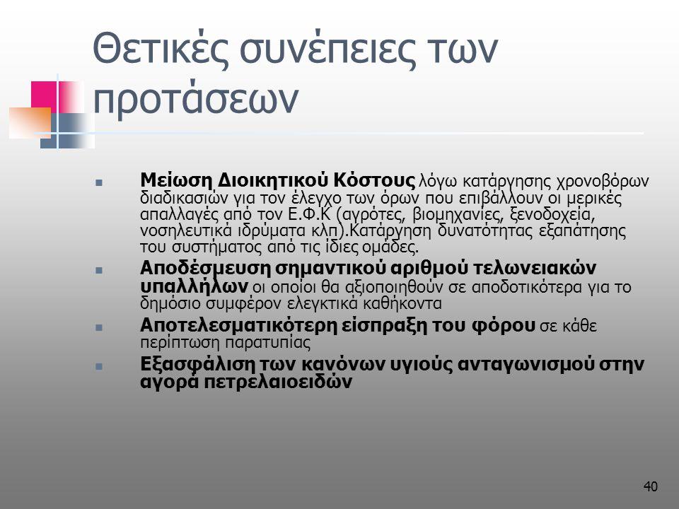 40 Θετικές συνέπειες των προτάσεων Μείωση Διοικητικού Κόστους λόγω κατάργησης χρονοβόρων διαδικασιών για τον έλεγχο των όρων που επιβάλλουν οι μερικές απαλλαγές από τον Ε.Φ.Κ (αγρότες, βιομηχανίες, ξενοδοχεία, νοσηλευτικά ιδρύματα κλπ).Κατάργηση δυνατότητας εξαπάτησης του συστήματος από τις ίδιες ομάδες.