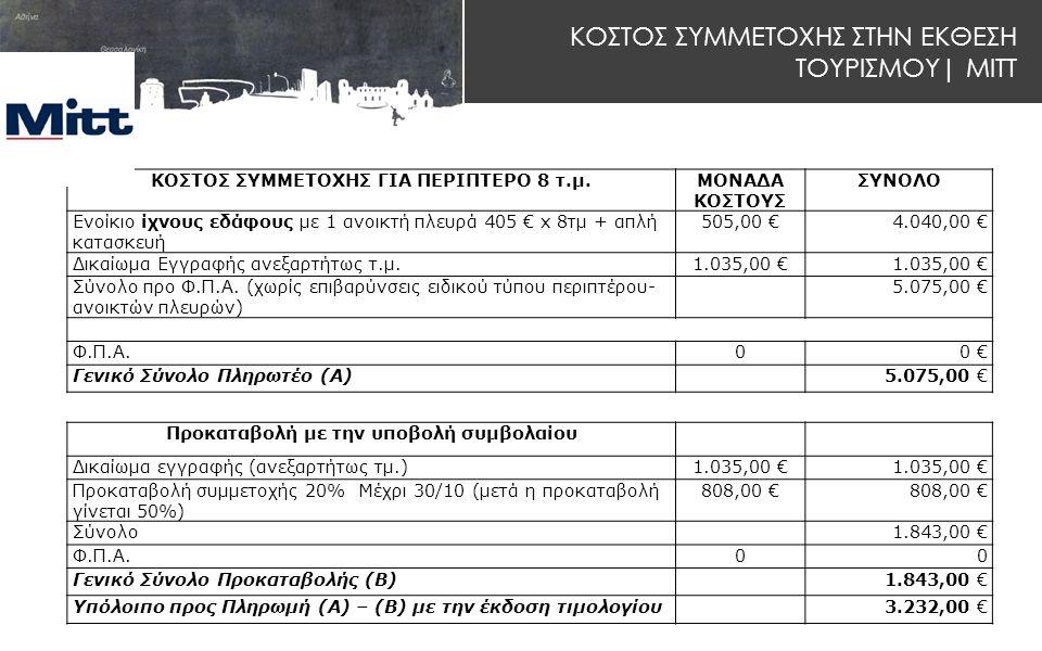 ΚΟΣΤΟΣ ΣΥΜΜΕΤΟΧΗΣ ΣΤΗΝ ΕΚΘΕΣΗ ΤΟΥΡΙΣΜΟΥ| MITT ΚΟΣΤΟΣ ΣΥΜΜΕΤΟΧΗΣ ΓΙΑ ΠΕΡΙΠΤΕΡΟ 8 τ.μ.ΜOΝΑΔΑ ΚOΣΤOΥΣ ΣΥΝΟΛΟ Ενοίκιο ίχνους εδάφους με 1 ανοικτή πλευρά 405 € x 8τμ + απλή κατασκευή 505,00 €4.040,00 € Δικαίωμα Εγγραφής ανεξαρτήτως τ.μ.1.035,00 € Σύνολο προ Φ.Π.Α.