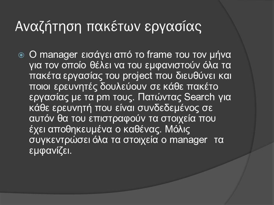 Αναζήτηση πακέτων εργασίας  O manager εισάγει από το frame του τον μήνα για τον οποίο θέλει να του εμφανιστούν όλα τα πακέτα εργασίας του project που διευθύνει και ποιοι ερευνητές δουλεύουν σε κάθε πακέτο εργασίας με τα pm τους.