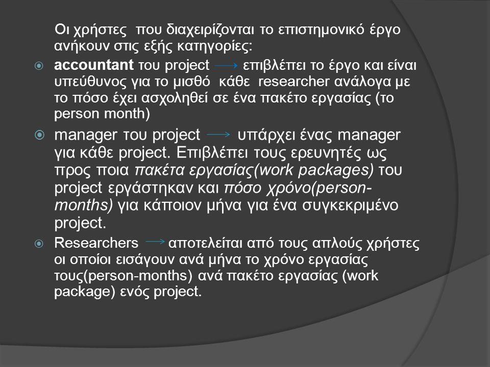 Οι χρήστες που διαχειρίζονται το επιστημονικό έργο ανήκουν στις εξής κατηγορίες:  accountant του project επιβλέπει το έργο και είναι υπεύθυνος για το μισθό κάθε researcher ανάλογα με το πόσο έχει ασχοληθεί σε ένα πακέτο εργασίας (το person month)  manager του project υπάρχει ένας manager για κάθε project.