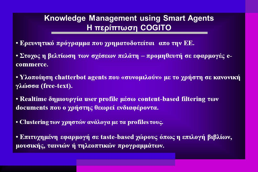 Knowledge Management using Smart Agents Η περίπτωση COGITO Στοχος η βελτίωση των σχέσεων πελάτη – προμηθευτή σε εφαρμογές e- commerce. Ερευνητικό πρόγ
