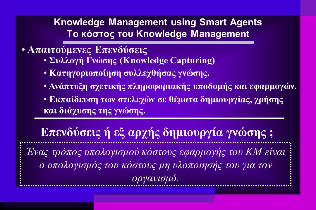 Knowledge Management using Smart Agents Το κόστος του Knowledge Management Συλλογή Γνώσης (Knowledge Capturing) Κατηγοριοποίηση συλλεχθήσας γνώσης. Αν