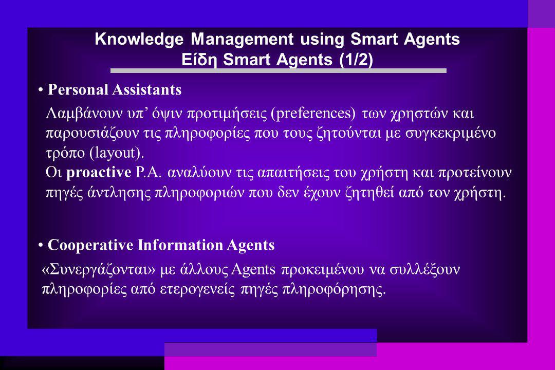 Knowledge Management using Smart Agents Είδη Smart Agents (1/2) Personal Assistants «Συνεργάζονται» με άλλους Agents προκειμένου να συλλέξουν πληροφορίες από ετερογενείς πηγές πληροφόρησης.