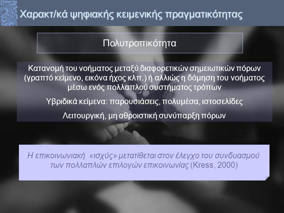 Χαρακτ/κά ψηφιακής κειμενικής πραγματικότητας Κατανομή του νοήματος μεταξύ διαφορετικών σημειωτικών πόρων (γραπτό κείμενο, εικόνα ήχος κλπ.) ή αλλιώς η δόμηση του νοήματος μέσω ενός πολλαπλού συστήματος τρόπων Υβριδικά κείμενα: παρουσιάσεις, πολυμέσα, ιστοσελίδες Λειτουργική, μη αθροιστική συνύπαρξη πόρων Η επικοινωνιακή «ισχύς» μετατίθεται στον έλεγχο του συνδυασμού των πολλαπλών επιλογών επικοινωνίας (Kress, 2000) Πολυτροπικότητα