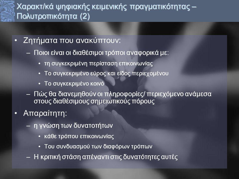 Ζητήματα που ανακύπτουν: –Ποιοι είναι οι διαθέσιμοι τρόποι αναφορικά με: τη συγκεκριμένη περίσταση επικοινωνίας Το συγκεκριμένο εύρος και είδος περιεχομένου Το συγκεκριμένο κοινό –Πώς θα διανεμηθούν οι πληροφορίες/ περιεχόμενο ανάμεσα στους διαθέσιμους σημειωτικούς πόρους Απαραίτητη: –η γνώση των δυνατοτήτων κάθε τρόπου επικοινωνίας Του συνδυασμού των διαφόρων τρόπων –Η κριτική στάση απέναντι στις δυνατότητες αυτές Χαρακτ/κά ψηφιακής κειμενικής πραγματικότητας – Πολυτροπικότητα (2)