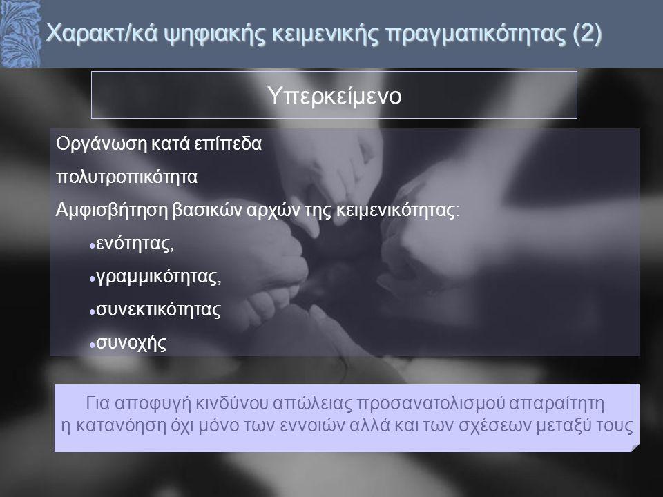 Χαρακτ/κά ψηφιακής κειμενικής πραγματικότητας (2) Υπερκείμενο Οργάνωση κατά επίπεδα πολυτροπικότητα Αμφισβήτηση βασικών αρχών της κειμενικότητας: ενότητας, γραμμικότητας, συνεκτικότητας συνοχής Για αποφυγή κινδύνου απώλειας προσανατολισμού απαραίτητη η κατανόηση όχι μόνο των εννοιών αλλά και των σχέσεων μεταξύ τους