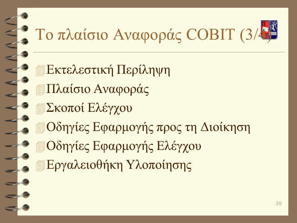 30 Το πλαίσιο Αναφοράς COBIT (3/4) 4 Εκτελεστική Περίληψη 4 Πλαίσιο Αναφοράς 4 Σκοποί Ελέγχου 4 Οδηγίες Εφαρμογής προς τη Διοίκηση 4 Οδηγίες Εφαρμογής