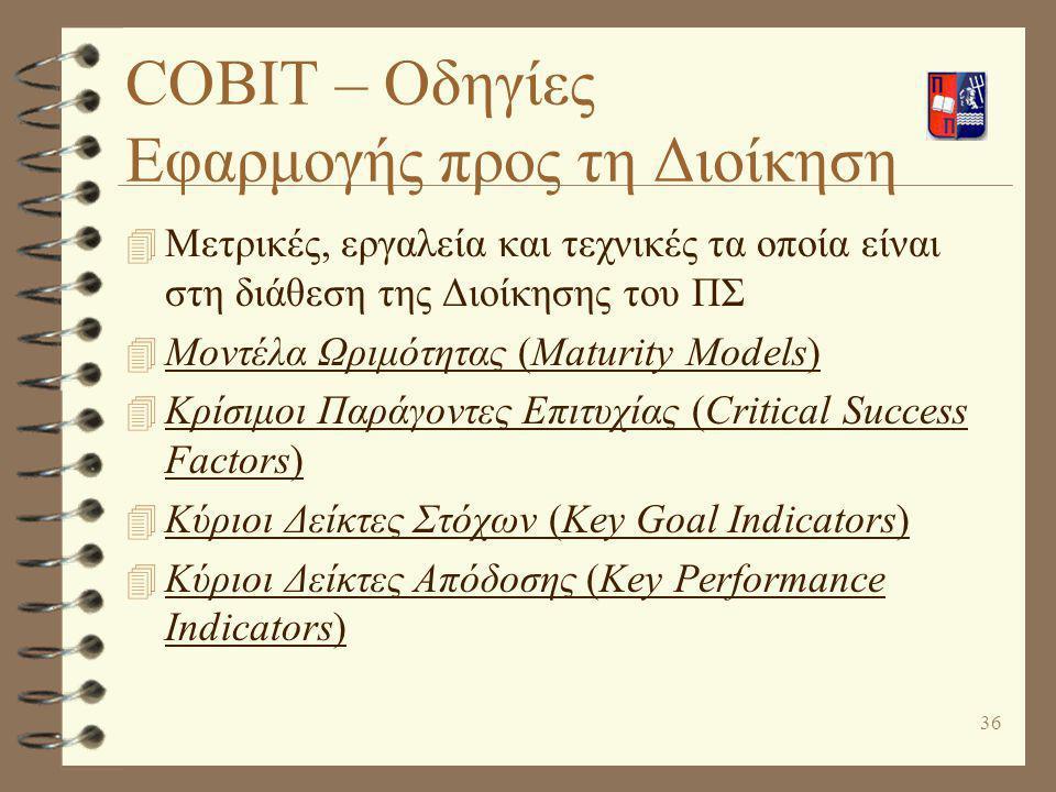 36 COBIT – Οδηγίες Εφαρμογής προς τη Διοίκηση 4 Μετρικές, εργαλεία και τεχνικές τα οποία είναι στη διάθεση της Διοίκησης του ΠΣ 4 Μοντέλα Ωριμότητας (