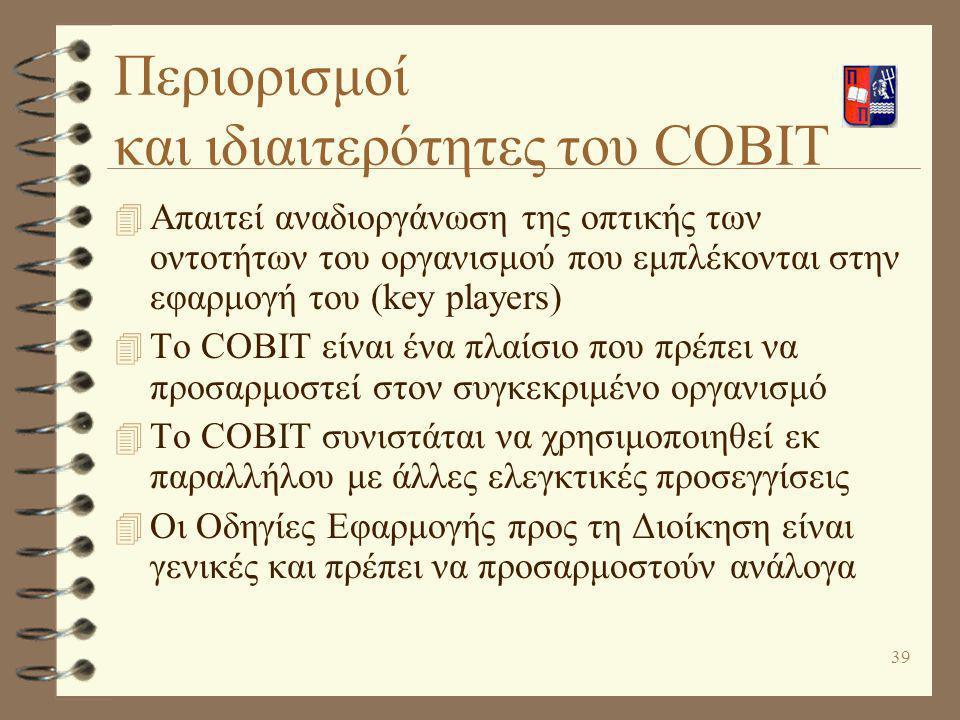 39 Περιορισμοί και ιδιαιτερότητες του COBIT 4 Απαιτεί αναδιοργάνωση της οπτικής των οντοτήτων του οργανισμού που εμπλέκονται στην εφαρμογή του (key pl