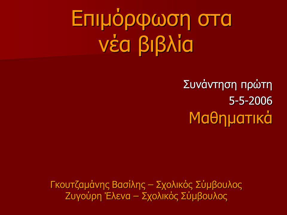 Επιμόρφωση στα Επιμόρφωση στα νέα βιβλία Συνάντηση πρώτη 5-5-2006 5-5-2006Μαθηματικά Γκουτζαμάνης Βασίλης – Σχολικός Σύμβουλος Ζυγούρη Έλενα – Σχολικός Σύμβουλος