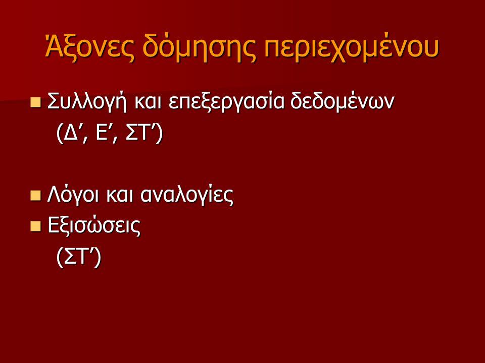 Άξονες δόμησης περιεχομένου Συλλογή και επεξεργασία δεδομένων Συλλογή και επεξεργασία δεδομένων (Δ', Ε', ΣΤ') (Δ', Ε', ΣΤ') Λόγοι και αναλογίες Λόγοι και αναλογίες Εξισώσεις Εξισώσεις (ΣΤ') (ΣΤ')