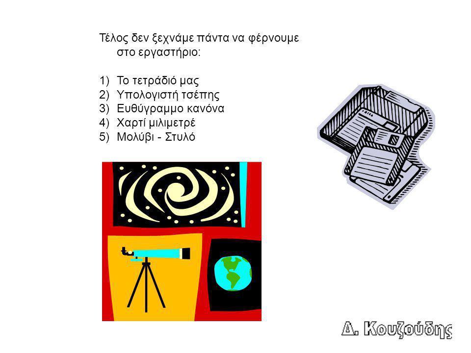 Τέλος δεν ξεχνάμε πάντα να φέρνουμε στο εργαστήριο: 1)Το τετράδιό μας 2)Υπολογιστή τσέπης 3)Ευθύγραμμο κανόνα 4)Χαρτί μιλιμετρέ 5)Μολύβι - Στυλό