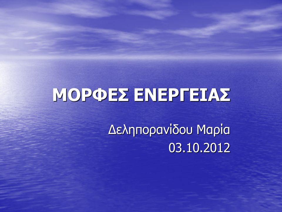 ΜΟΡΦΕΣ ΕΝΕΡΓΕΙΑΣ Δεληπορανίδου Μαρία 03.10.2012 03.10.2012