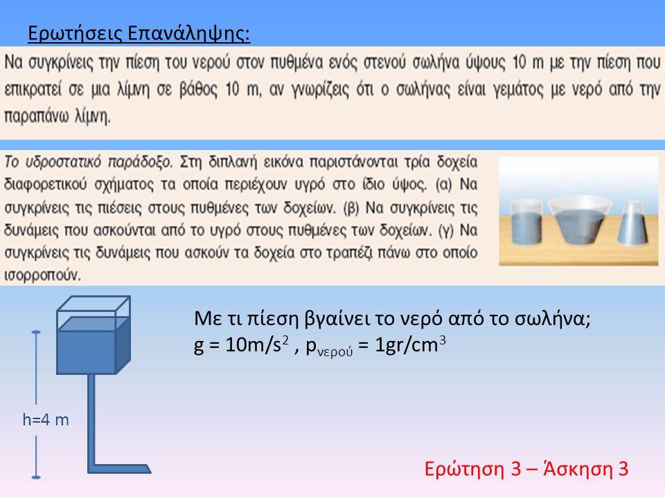 Ερωτήσεις Επανάληψης: Ερώτηση 3 – Άσκηση 3 Με τι πίεση βγαίνει το νερό από το σωλήνα; g = 10m/s 2, p νερού = 1gr/cm 3 h=4 m