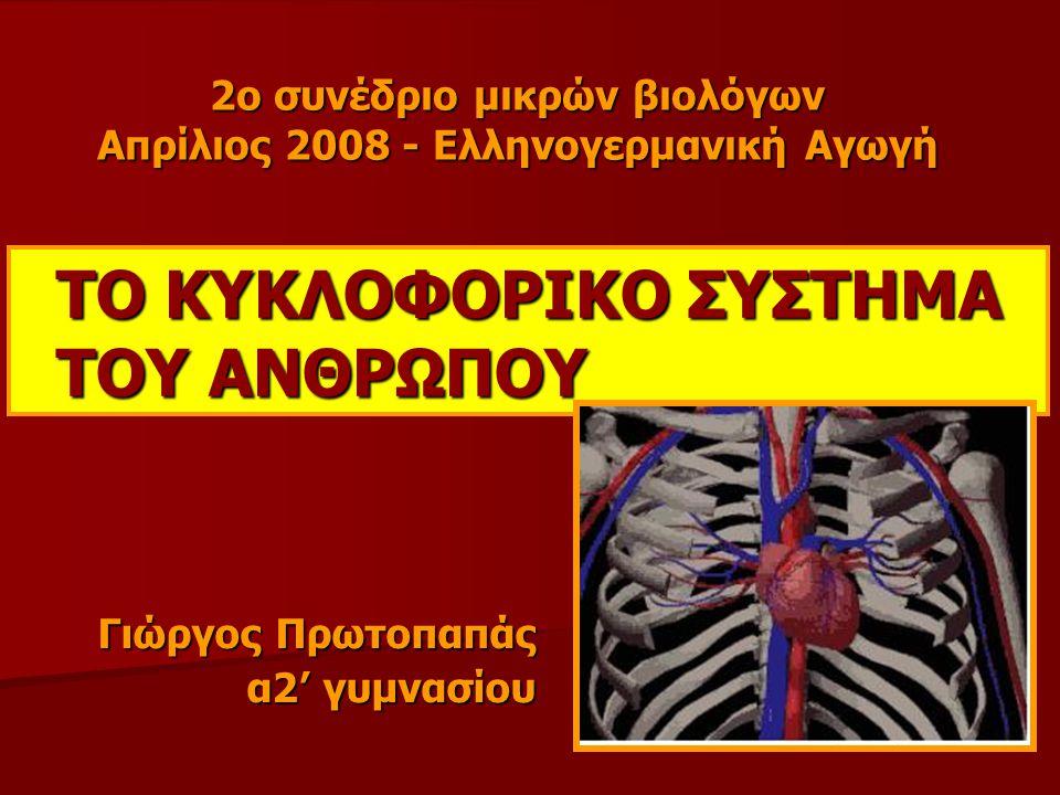 ΤΟ ΚΥΚΛΟΦΟΡΙΚΟ ΣΥΣΤΗΜΑ ΤΟΥ ΑΝΘΡΩΠΟΥ Γιώργος Πρωτοπαπάς α2' γυμνασίου 2ο συνέδριο μικρών βιολόγων Απρίλιος 2008 - Ελληνογερμανική Αγωγή