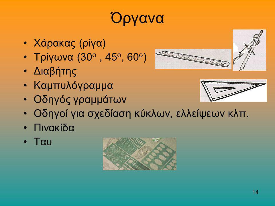 14 Όργανα Χάρακας (ρίγα) Τρίγωνα (30 ο, 45 ο, 60 ο ) Διαβήτης Καμπυλόγραμμα Οδηγός γραμμάτων Οδηγοί για σχεδίαση κύκλων, ελλείψεων κλπ. Πινακίδα Ταυ