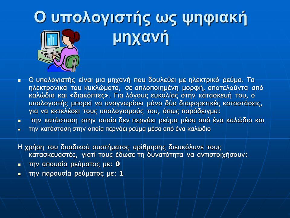 Ο υπολογιστής ως ψηφιακή μηχανή Ο υπολογιστής είναι μια μηχανή που δουλεύει με ηλεκτρικό ρεύμα.