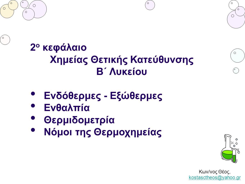 Κων/νος Θέος, kostasctheos@yahoo.gr kostasctheos@yahoo.gr 2 ο κεφάλαιο Χημείας Θετικής Κατεύθυνσης Β΄ Λυκείου Ενδόθερμες - Εξώθερμες Ενθαλπία Θερμιδομ