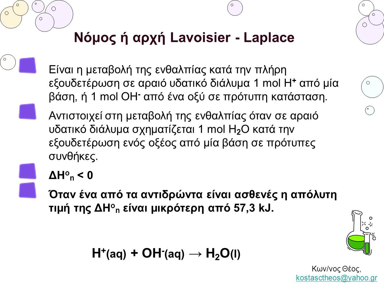 Κων/νος Θέος, kostasctheos@yahoo.gr kostasctheos@yahoo.gr Νόμος ή αρχή Lavoisier - Laplace Είναι η μεταβολή της ενθαλπίας κατά την πλήρη εξουδετέρωση