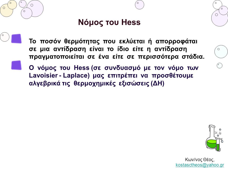 Κων/νος Θέος, kostasctheos@yahoo.gr kostasctheos@yahoo.gr Νόμος του Hess Το ποσόν θερμότητας που εκλύεται ή απορροφάται σε μια αντίδραση είναι το ίδιο
