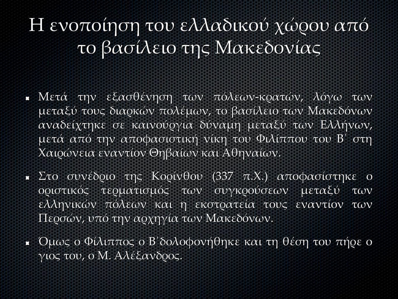 Η ενοποίηση του ελλαδικού χώρου από το βασίλειο της Μακεδονίας Μετά την εξασθένηση των πόλεων-κρατών, λόγω των μεταξύ τους διαρκών πολέμων, το βασίλειο των Μακεδόνων αναδείχτηκε σε καινούργια δύναμη μεταξύ των Ελλήνων, μετά από την αποφασιστική νίκη του Φιλίππου του Β΄ στη Χαιρώνεια εναντίον Θηβαίων και Αθηναίων.