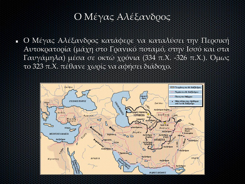 Ο Μέγας Αλέξανδρος Ο Μέγας Αλέξανδρος κατάφερε να καταλύσει την Περσική Αυτοκρατορία (μάχη στο Γρανικό ποταμό, στην Ισσό και στα Γαυγάμηλα) μέσα σε οκτώ χρόνια (334 π.Χ.