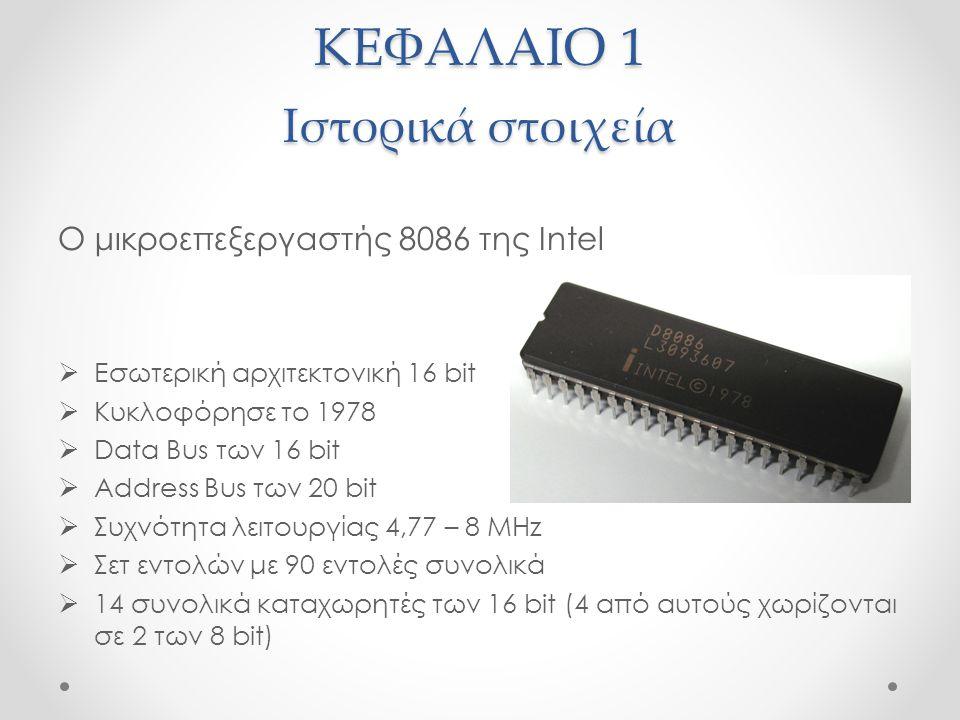 ΚΕΦΑΛΑΙΟ 1 Ιστορικά στοιχεία Ο μικροεπεξεργαστής 8086 της Intel  Εσωτερική αρχιτεκτονική 16 bit  Κυκλοφόρησε το 1978  Data Bus των 16 bit  Address