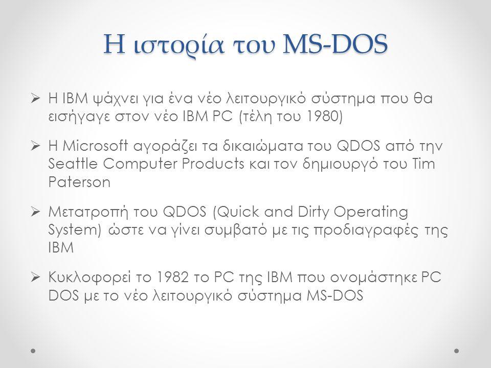 Η ιστορία του MS-DOS  Γραμμή εντολών (command prompt)  Χρησιμοποιήθηκε ευρέως σε προσωπικούς υπολογιστές από τη δεκαετία του '80 μέχρι τα μέσα της δεκαετίας του '90  Το 1995 η Microsoft ανακοίνωσε την κατάργηση του MS-DOS και την αντικατάστασή του από τα Windows 95 που παρείχαν γραφική διεπαφή με το χρήστη  Το MS-DOS κυκλοφόρησε σε 8 συνολικά εκδόσεις μέχρι που σταμάτησε η ανάπτυξή του το 2000