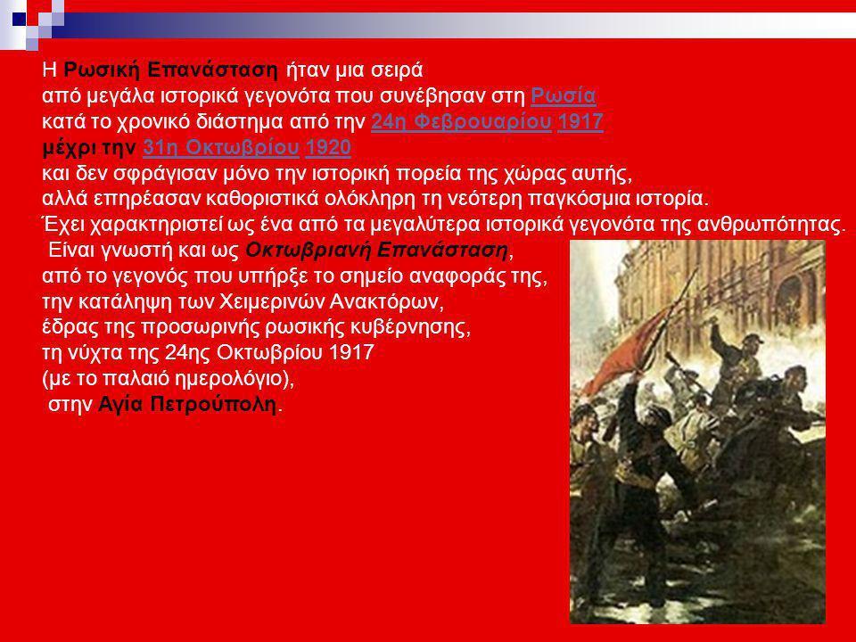 Η Ρωσική Επανάσταση ήταν μια σειρά από μεγάλα ιστορικά γεγονότα που συνέβησαν στη ΡωσίαΡωσία κατά το χρονικό διάστημα από την 24η Φεβρουαρίου 191724η Φεβρουαρίου1917 μέχρι την 31η Οκτωβρίου 192031η Οκτωβρίου1920 και δεν σφράγισαν μόνο την ιστορική πορεία της χώρας αυτής, αλλά επηρέασαν καθοριστικά ολόκληρη τη νεότερη παγκόσμια ιστορία.