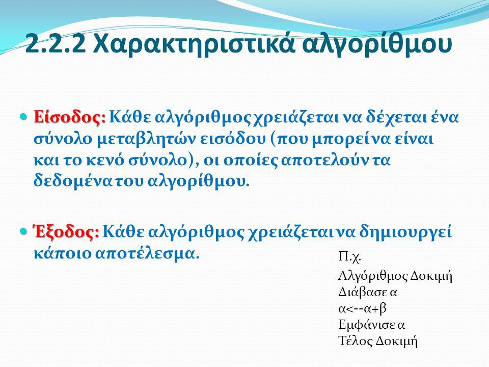 2.2.2 Χαρακτηριστικά αλγορίθμου Είσοδος: Είσοδος: Κάθε αλγόριθμος χρειάζεται να δέχεται ένα σύνολο μεταβλητών εισόδου (που μπορεί να είναι και το κενό