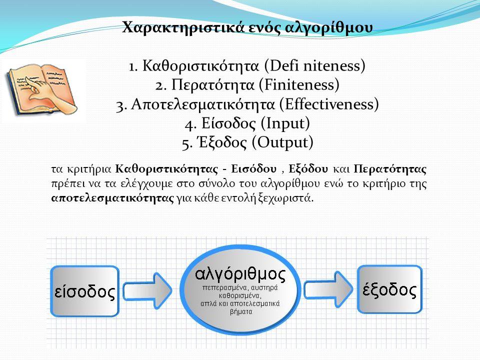 Χαρακτηριστικά ενός αλγορίθμου 1. Καθοριστικότητα (Defi niteness) 2. Περατότητα (Finiteness) 3. Αποτελεσματικότητα (Effectiveness) 4. Είσοδος (Input)